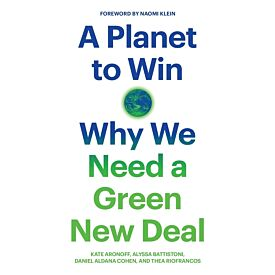 A Planet to Win Why We Need a New Green Deal
