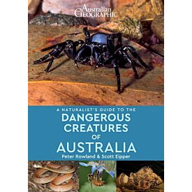 Australian Geographic A Naturalist's Guide to the Dangerous Creatures of Australia